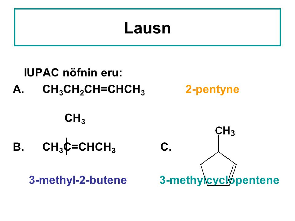 Lausn IUPAC nöfnin eru: A. CH3CH2CH=CHCH3 2-pentyne CH3