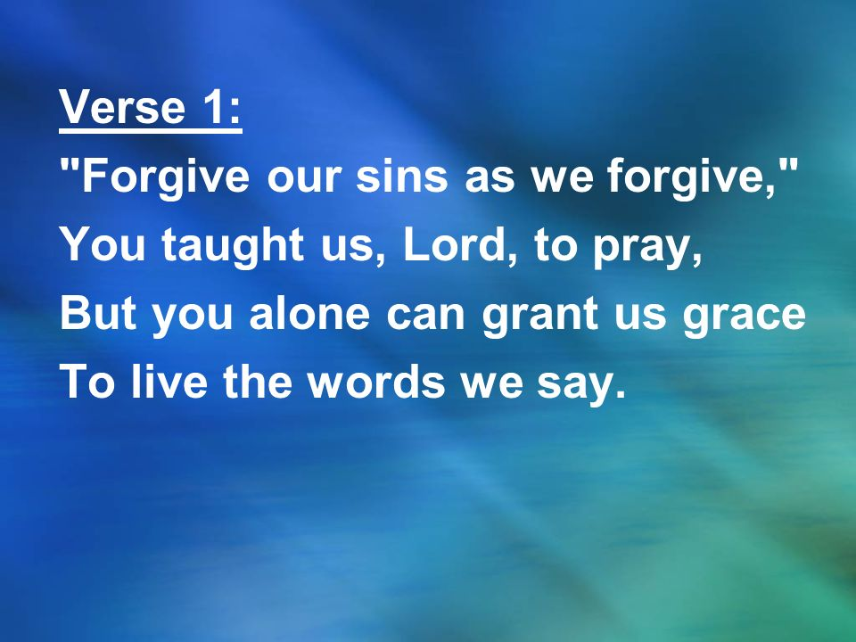 Verse 1: Forgive our sins as we forgive, You taught us, Lord, to pray, But you alone can grant us grace.