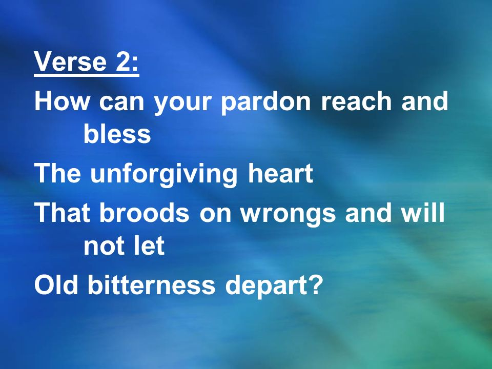 Verse 2: How can your pardon reach and bless. The unforgiving heart. That broods on wrongs and will not let.