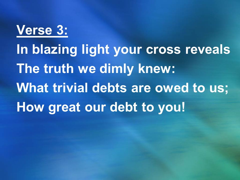Verse 3: In blazing light your cross reveals. The truth we dimly knew: What trivial debts are owed to us;