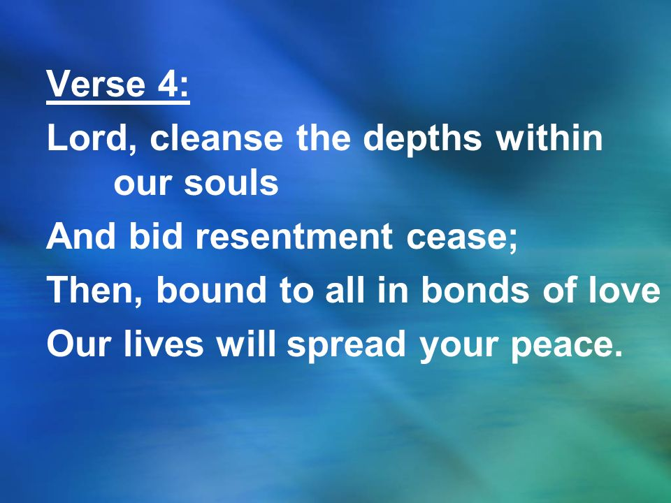 Verse 4: Lord, cleanse the depths within our souls. And bid resentment cease; Then, bound to all in bonds of love.