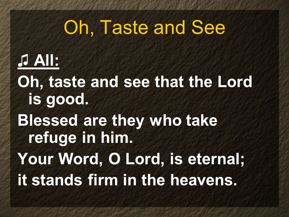 Oh, Taste and See ♫ All: Oh, taste and see that the Lord is good.