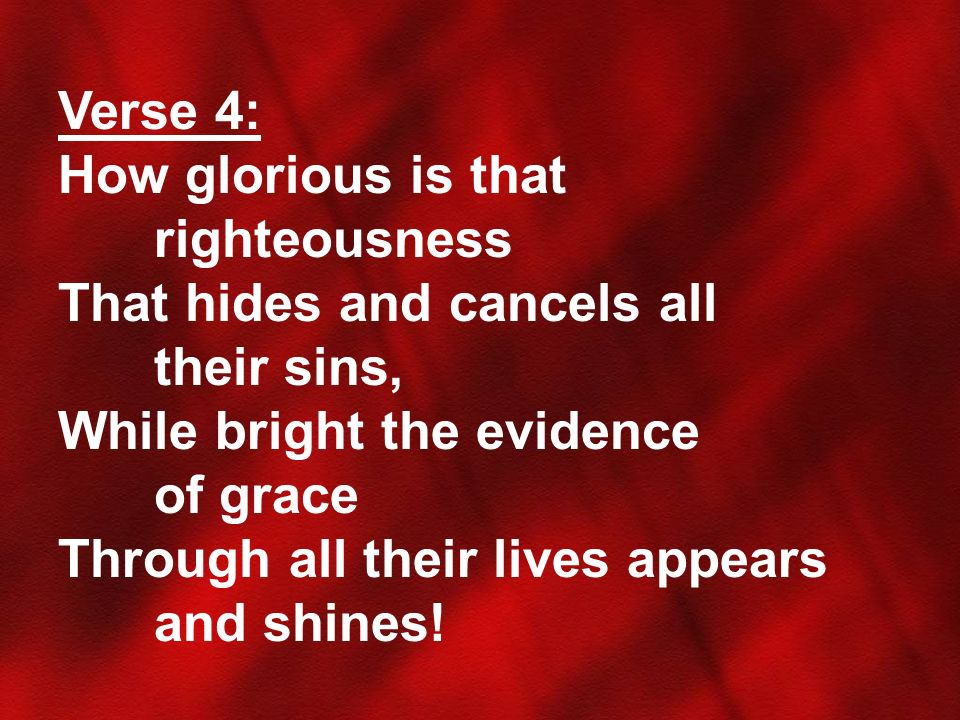 Verse 4: How glorious is that righteousness. That hides and cancels all their sins, While bright the evidence of grace.