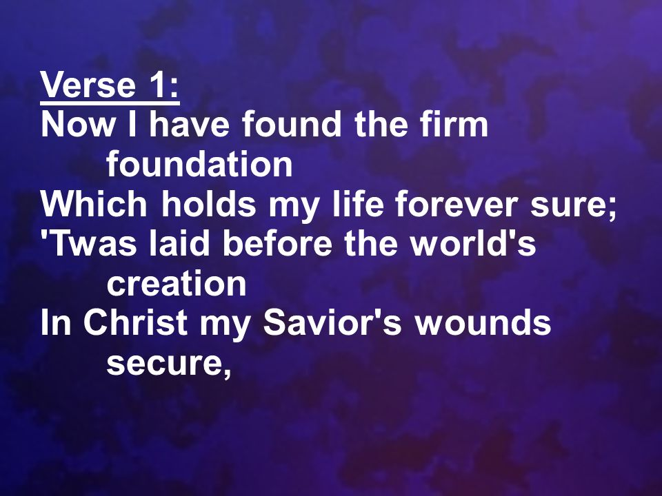 Verse 1: Now I have found the firm foundation. Which holds my life forever sure; Twas laid before the world s creation.