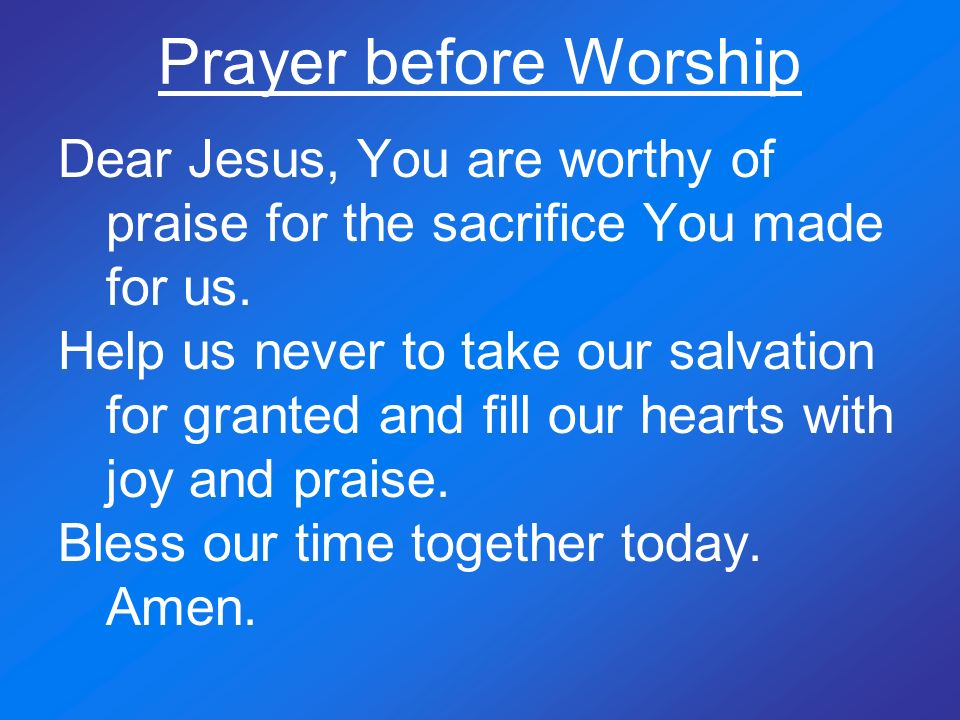 Prayer before Worship Dear Jesus, You are worthy of praise for the sacrifice You made for us.