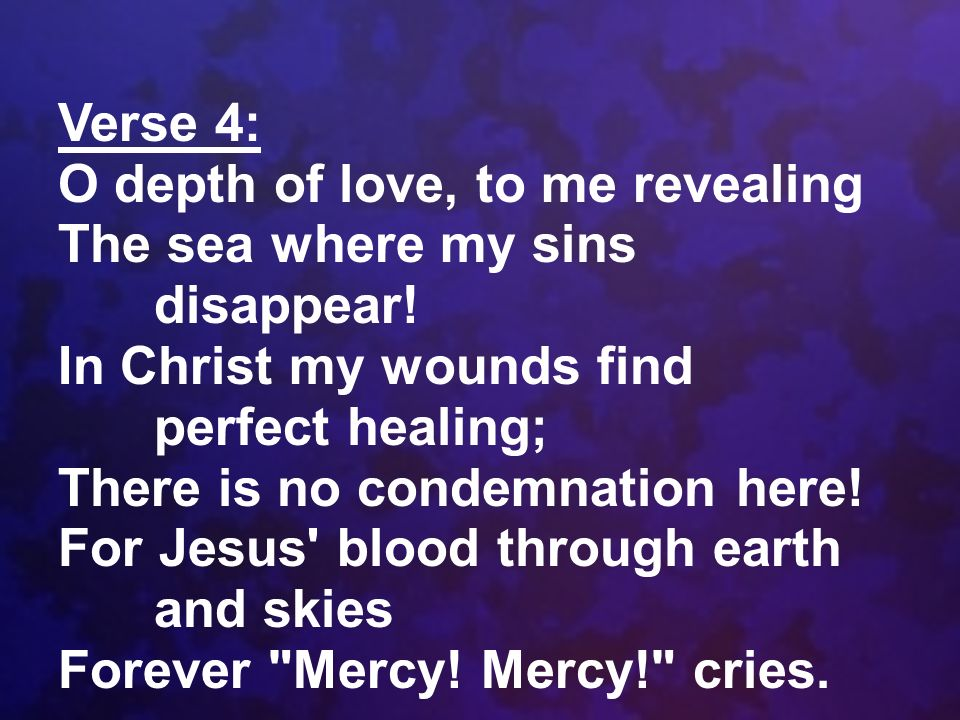 Verse 4: O depth of love, to me revealing. The sea where my sins disappear! In Christ my wounds find perfect healing;