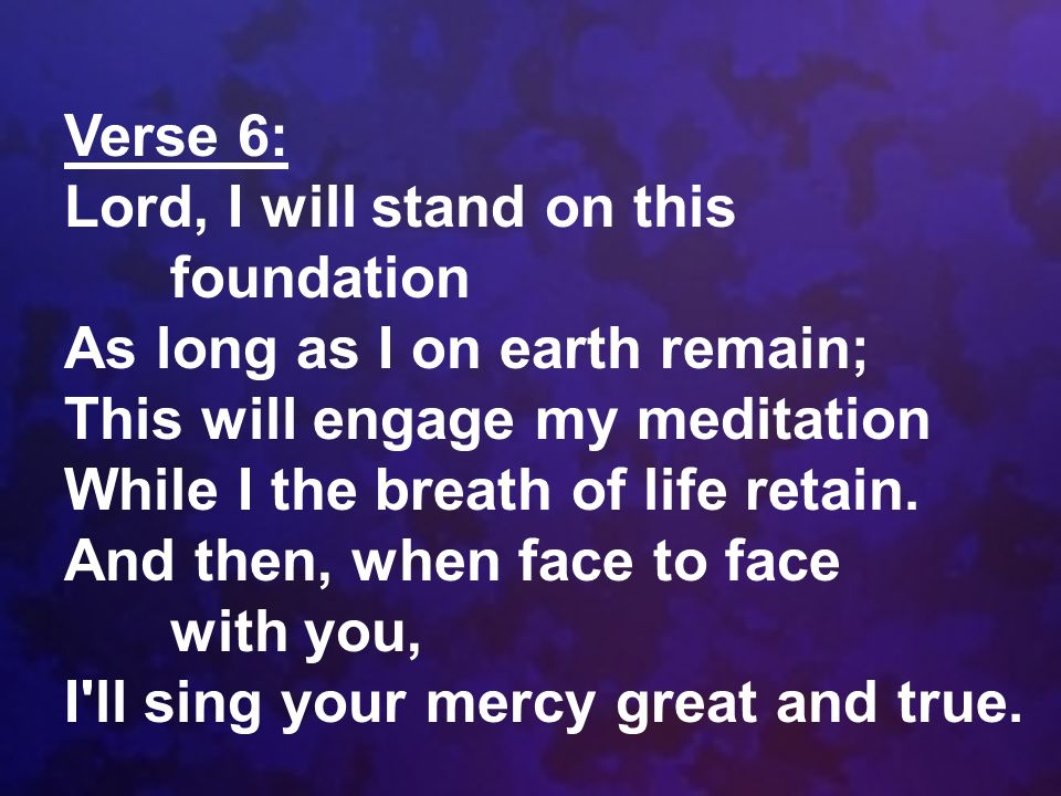 Verse 6: Lord, I will stand on this foundation. As long as I on earth remain; This will engage my meditation.