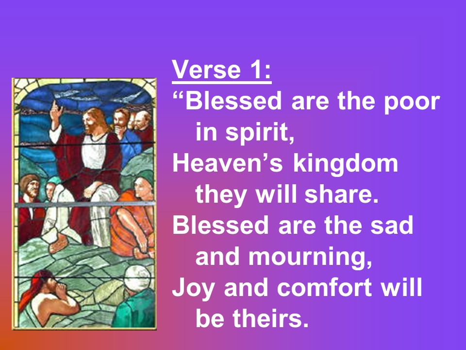Verse 1: Blessed are the poor in spirit, Heaven's kingdom they will share. Blessed are the sad and mourning,