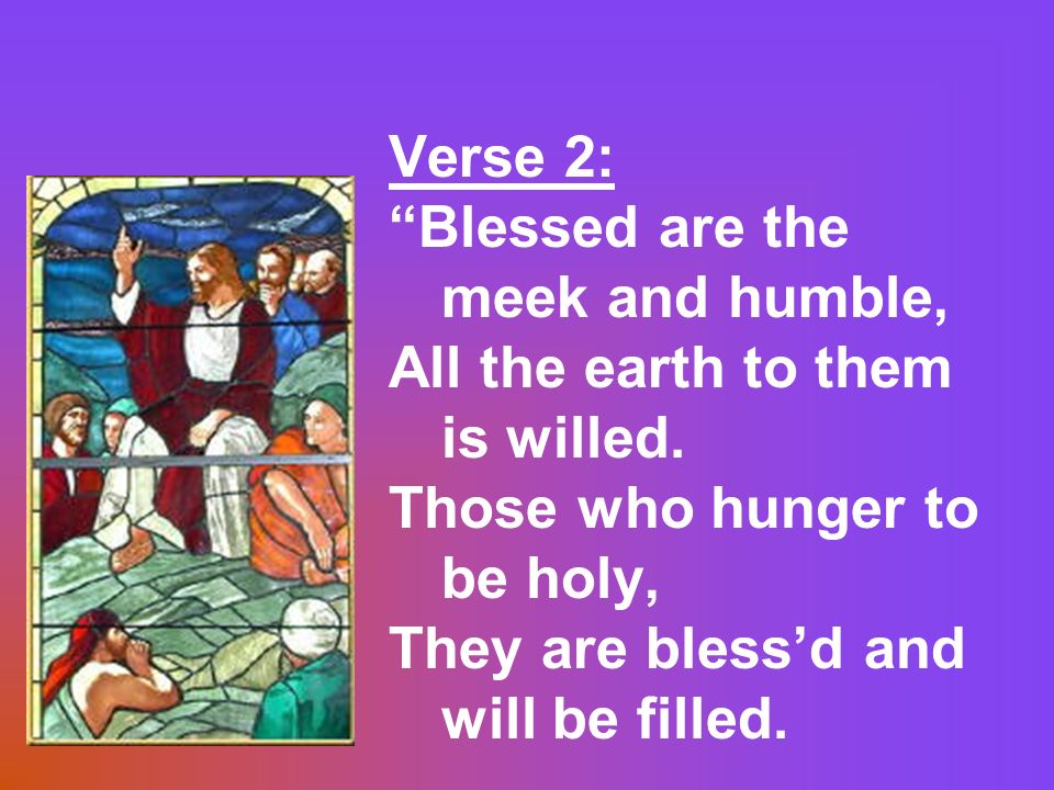 Verse 2: Blessed are the meek and humble, All the earth to them is willed. Those who hunger to be holy,