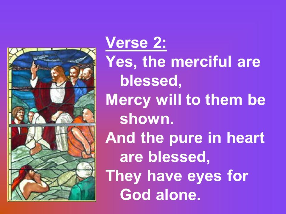 Verse 2: Yes, the merciful are blessed, Mercy will to them be shown. And the pure in heart are blessed,