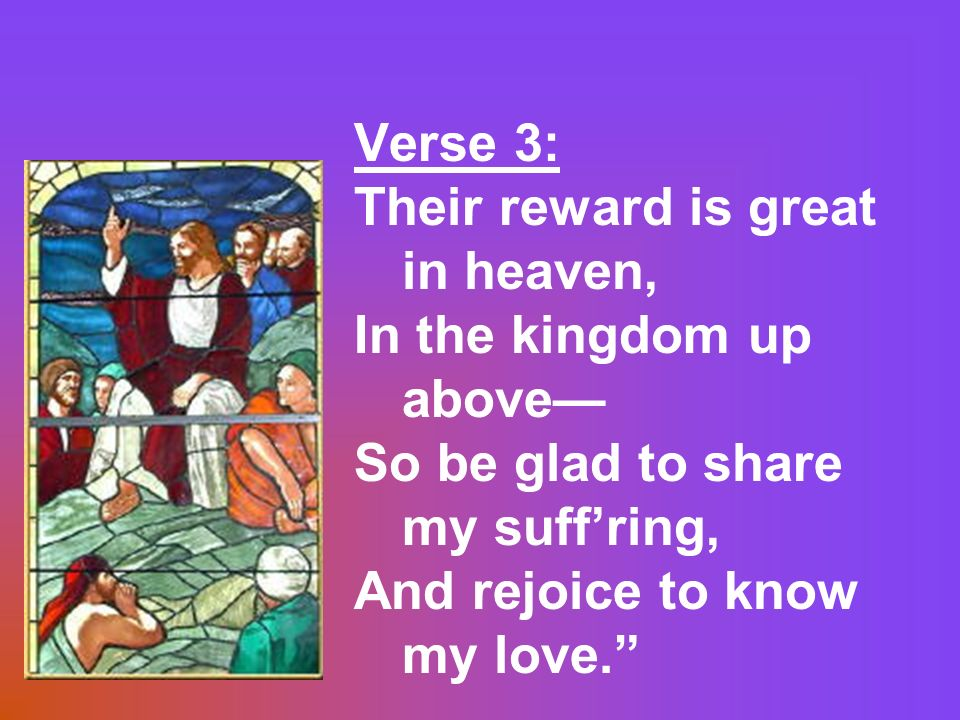 Verse 3: Their reward is great in heaven, In the kingdom up above— So be glad to share my suff'ring,