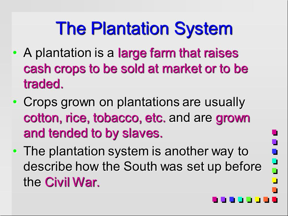 The Plantation System A plantation is a large farm that raises cash crops to be sold at market or to be traded.