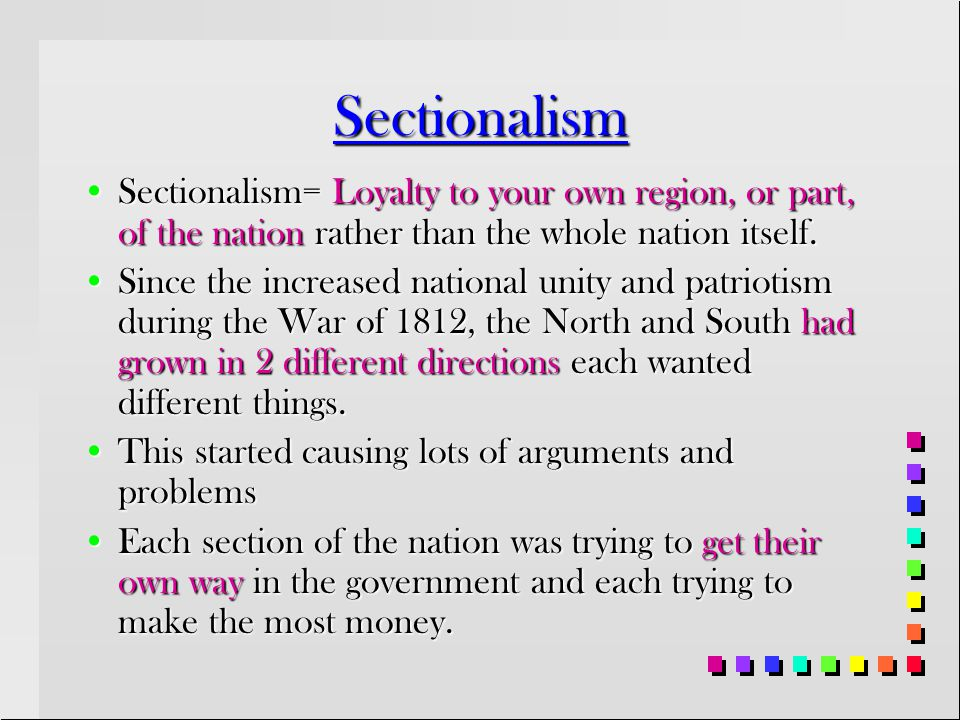 Sectionalism Sectionalism= Loyalty to your own region, or part, of the nation rather than the whole nation itself.
