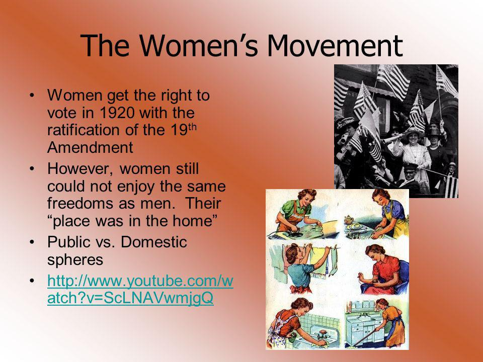 The Women's Movement Women get the right to vote in 1920 with the ratification of the 19th Amendment.