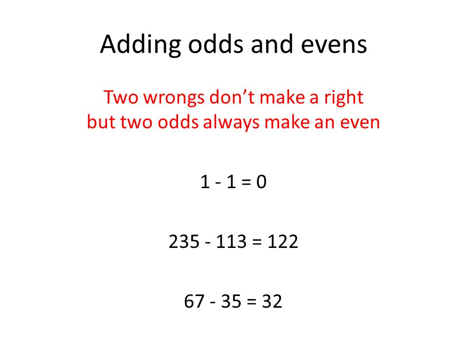 Adding odds and evens Two wrongs don't make a right but two odds always make an even 1 - 1 = 0 235 - 113 = 122 67 - 35 = 32