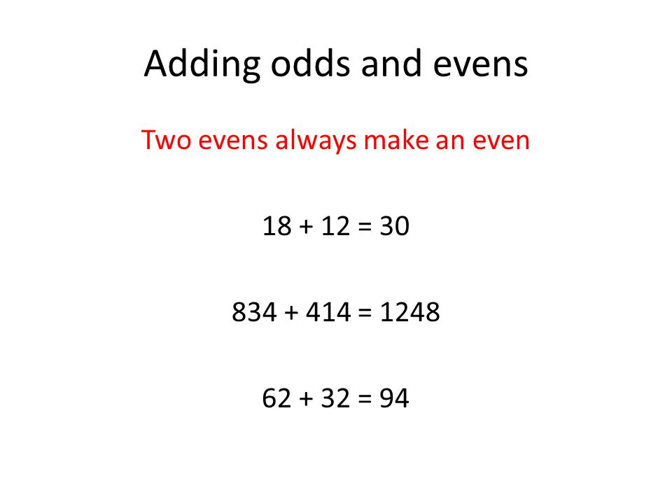 Adding odds and evens Two evens always make an even 18 + 12 = 30 834 + 414 = 1248 62 + 32 = 94