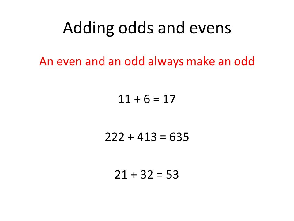 Adding odds and evens An even and an odd always make an odd 11 + 6 = 17 222 + 413 = 635 21 + 32 = 53