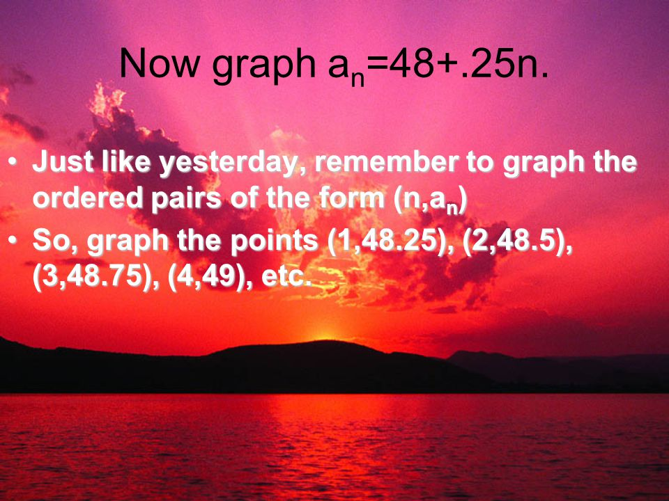 Now graph an=48+.25n. Just like yesterday, remember to graph the ordered pairs of the form (n,an)