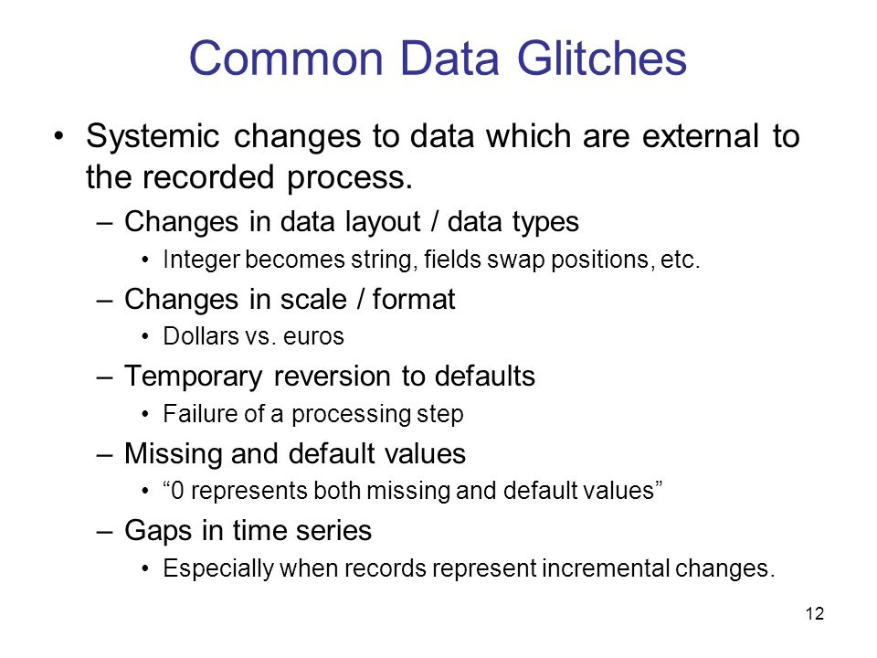 Common Data GlitchesSystemic changes to data which are external to the recorded process. Changes in data layout / data types.