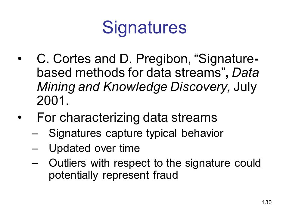 Signatures C. Cortes and D. Pregibon, Signature-based methods for data streams , Data Mining and Knowledge Discovery, July 2001.