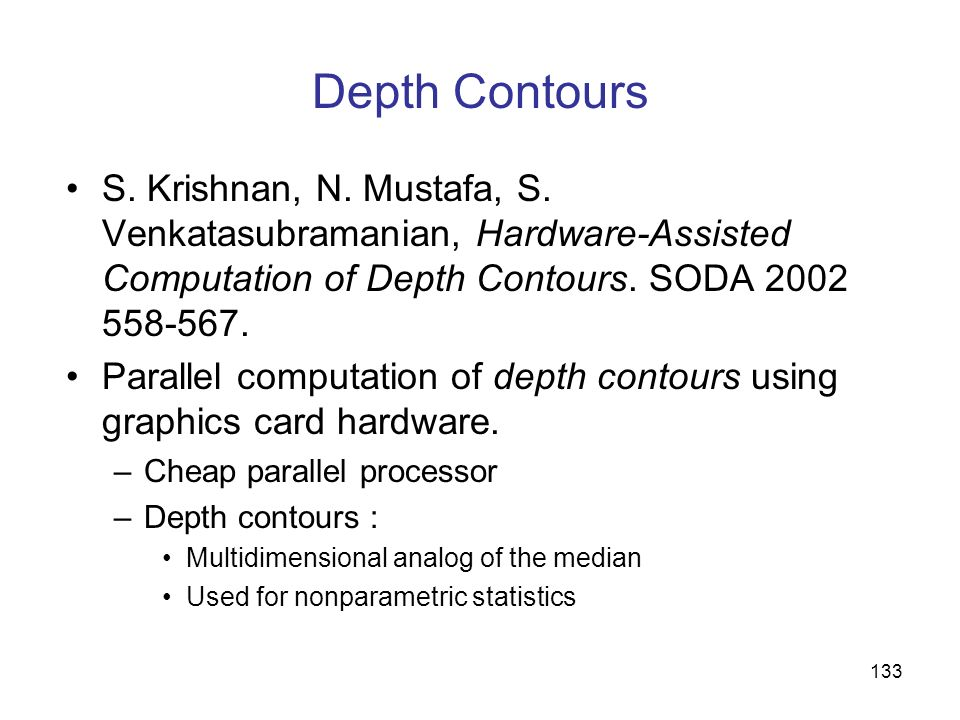 Depth Contours S. Krishnan, N. Mustafa, S. Venkatasubramanian, Hardware-Assisted Computation of Depth Contours. SODA 2002 558-567.