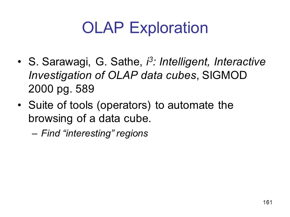 OLAP Exploration S. Sarawagi, G. Sathe, i3: Intelligent, Interactive Investigation of OLAP data cubes, SIGMOD 2000 pg. 589.