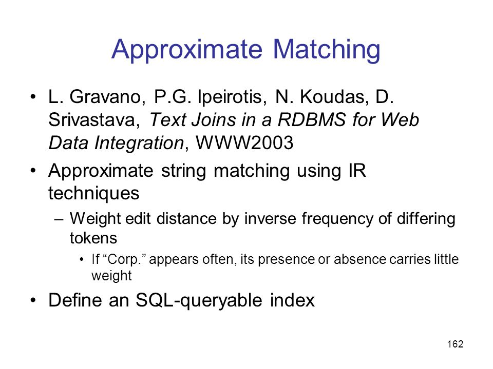 Approximate Matching L. Gravano, P.G. Ipeirotis, N. Koudas, D. Srivastava, Text Joins in a RDBMS for Web Data Integration, WWW2003.