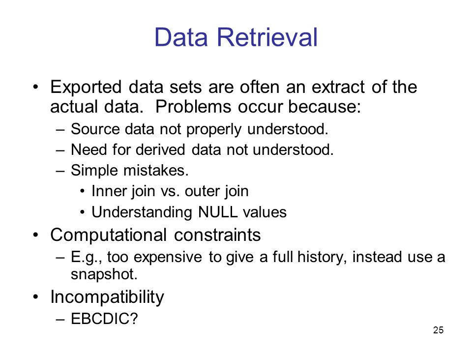 Data RetrievalExported data sets are often an extract of the actual data. Problems occur because: Source data not properly understood.