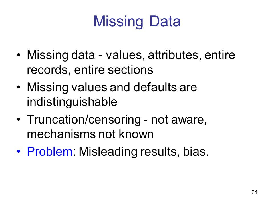 Missing Data Missing data - values, attributes, entire records, entire sections. Missing values and defaults are indistinguishable.