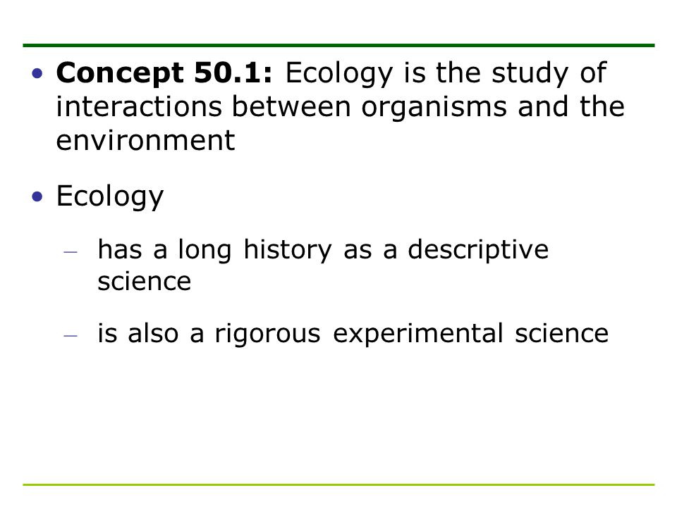 Concept 50.1: Ecology is the study of interactions between organisms and the environment