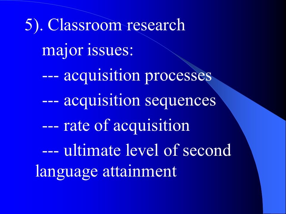 5). Classroom research major issues: --- acquisition processes. --- acquisition sequences. --- rate of acquisition.