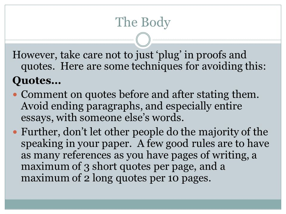 The Body However, take care not to just 'plug' in proofs and quotes. Here are some techniques for avoiding this: