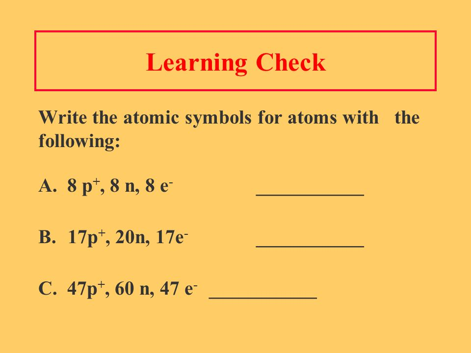 Learning Check Write the atomic symbols for atoms with the following: