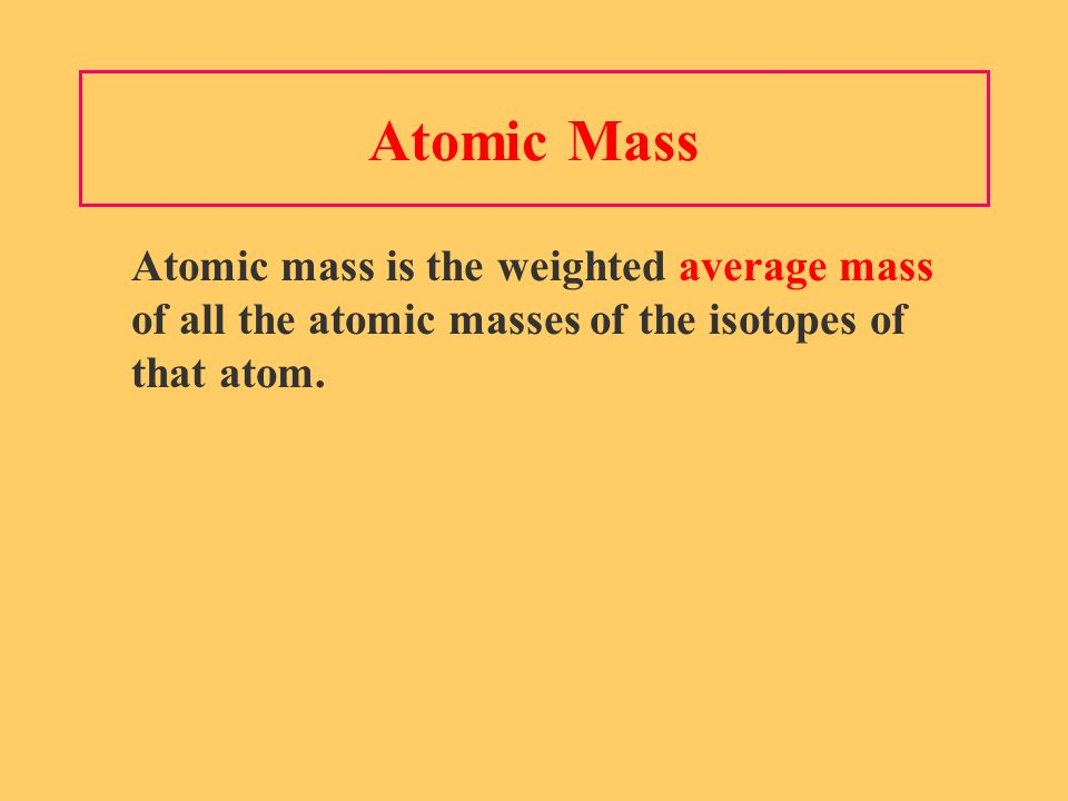 Atomic Mass Atomic mass is the weighted average mass of all the atomic masses of the isotopes of that atom.