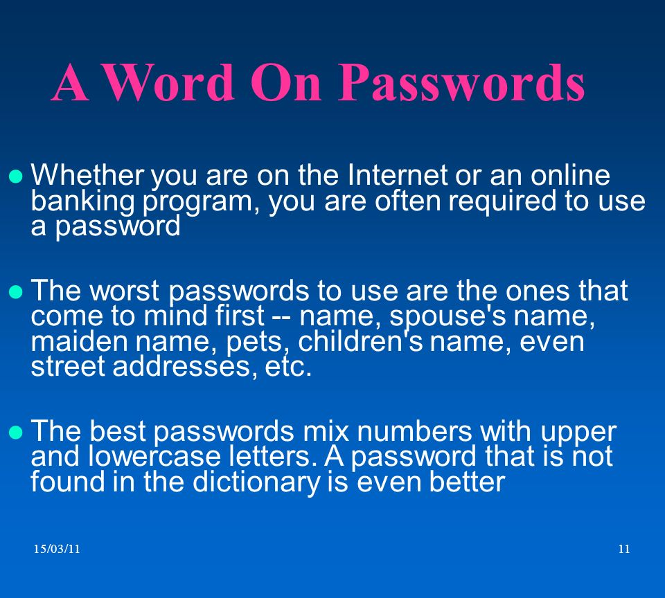 A Word On Passwords Whether you are on the Internet or an online banking program, you are often required to use a password.