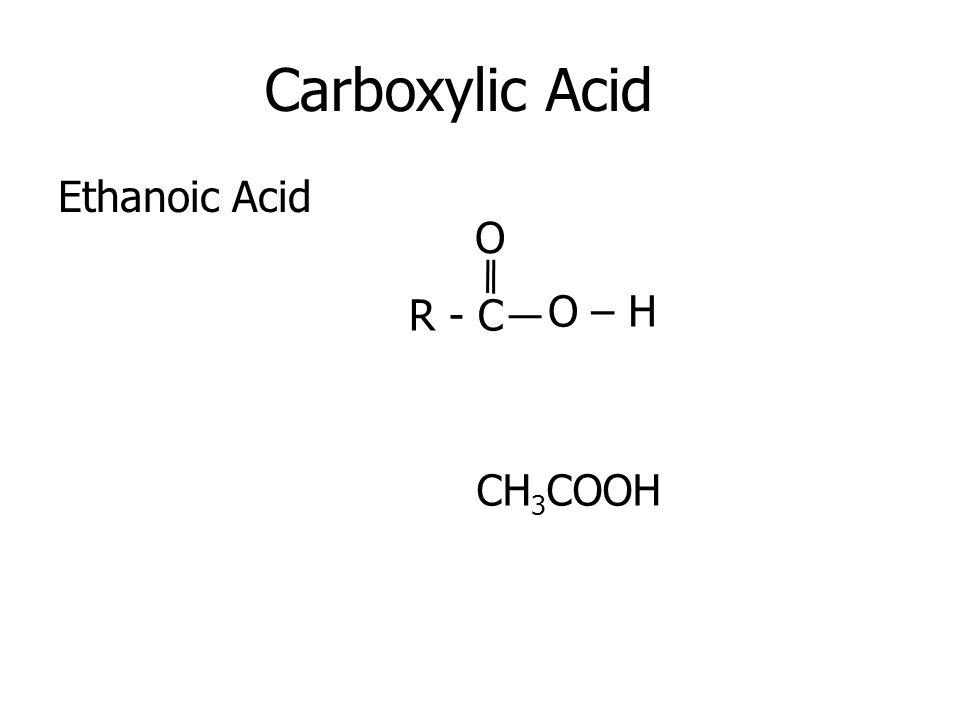 Carboxylic Acid Ethanoic Acid O R - C O – H CH3COOH