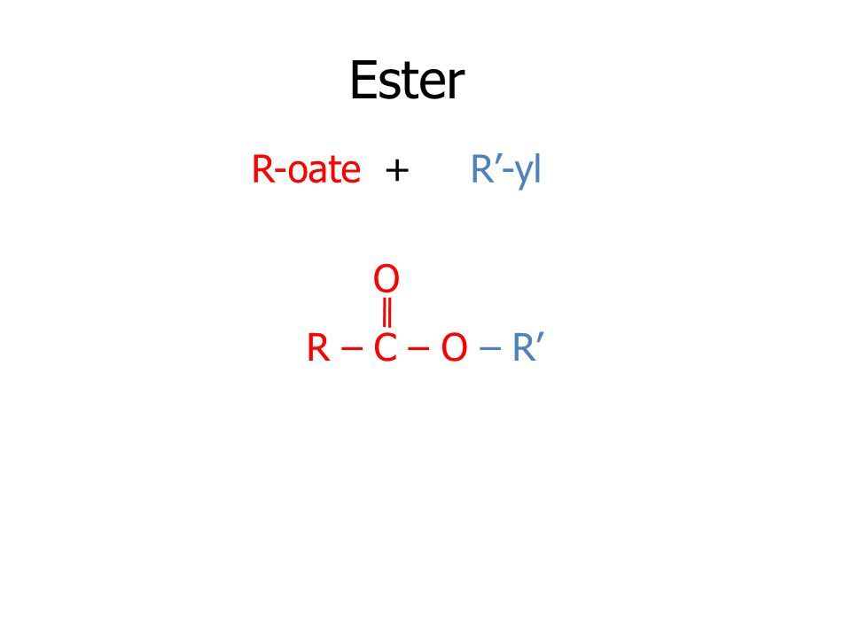 Ester R-oate + R'-yl O R – C – O – R'