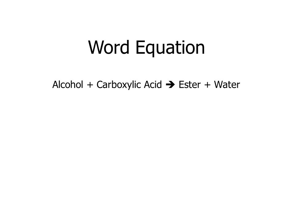 Word Equation Alcohol + Carboxylic Acid  Ester + Water