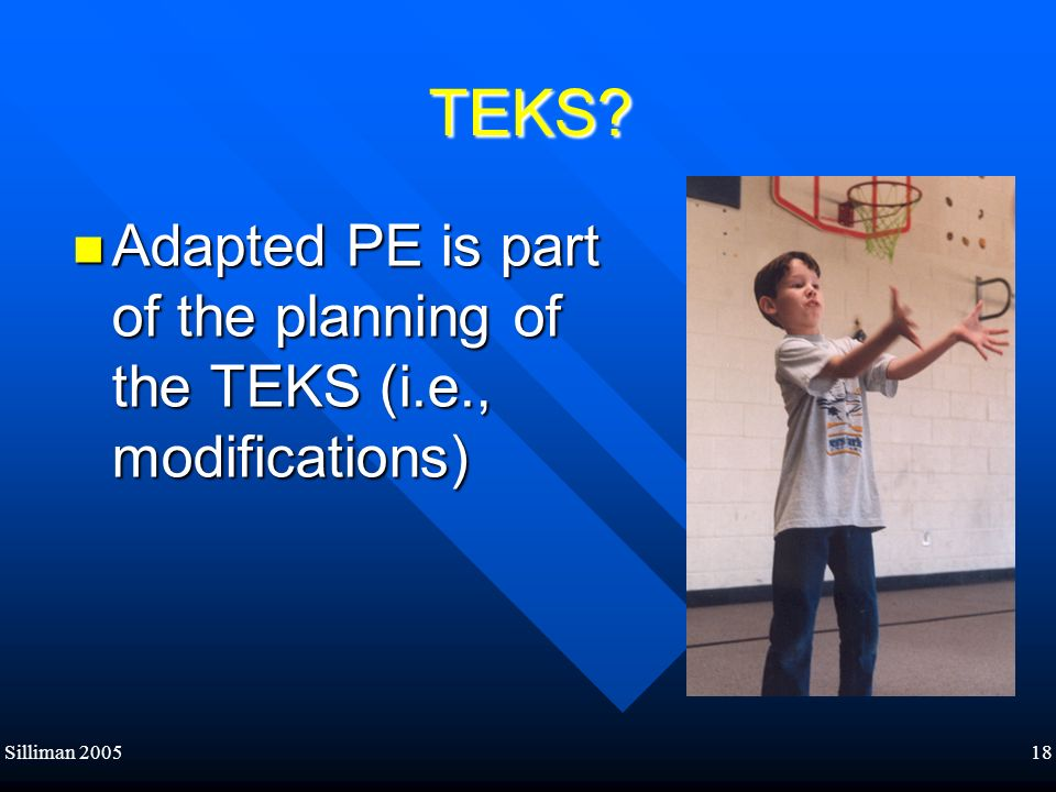 TEKS Adapted PE is part of the planning of the TEKS (i.e., modifications) Silliman 2005 18