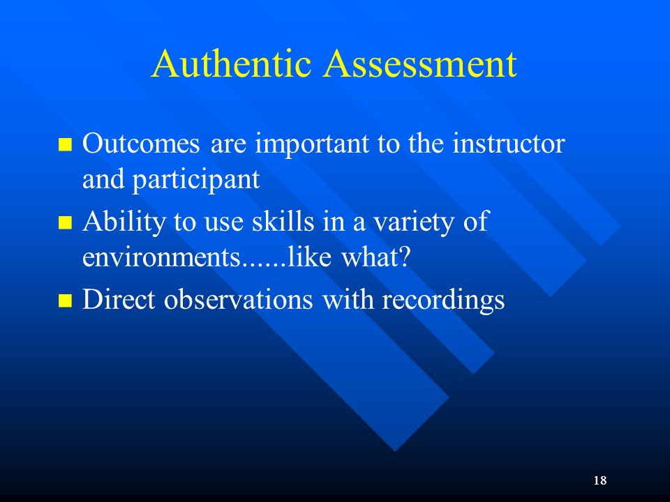 Authentic Assessment Outcomes are important to the instructor and participant. Ability to use skills in a variety of environments......like what