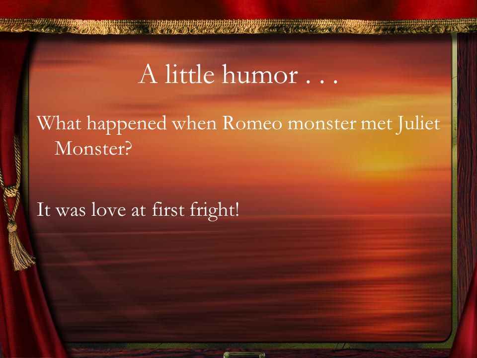 A little humor . What happened when Romeo monster met Juliet Monster.