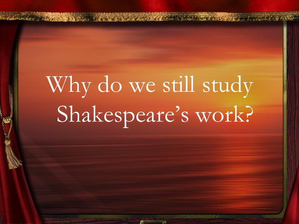 Why do we still study Shakespeare's work