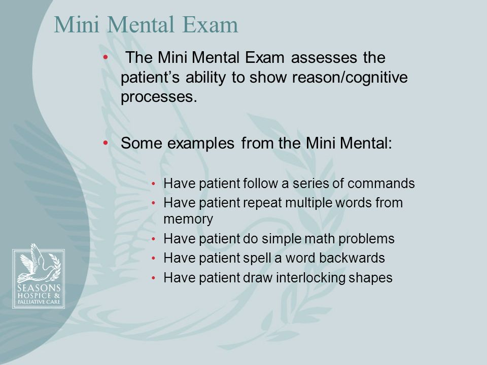 Mini Mental Exam The Mini Mental Exam assesses the patient's ability to show reason/cognitive processes.