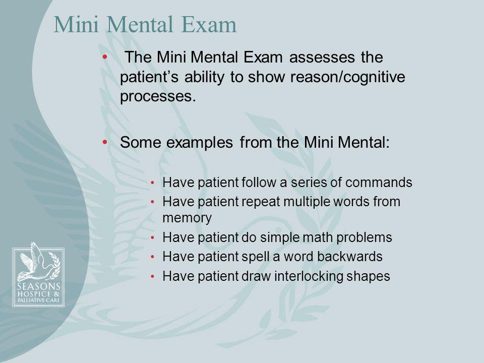 Mini Mental ExamThe Mini Mental Exam assesses the patient's ability to show reason/cognitive processes.