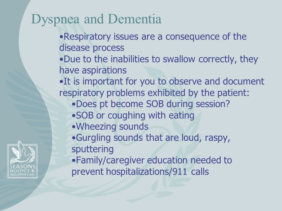 Dyspnea and Dementia Respiratory issues are a consequence of the disease process. Due to the inabilities to swallow correctly, they have aspirations.