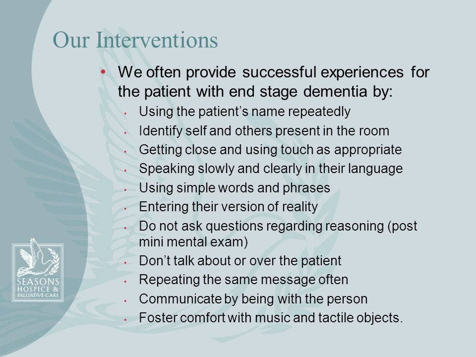 Our InterventionsWe often provide successful experiences for the patient with end stage dementia by:
