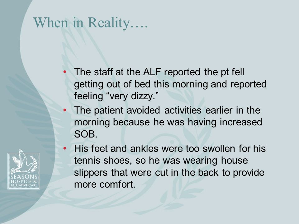 When in Reality….The staff at the ALF reported the pt fell getting out of bed this morning and reported feeling very dizzy.