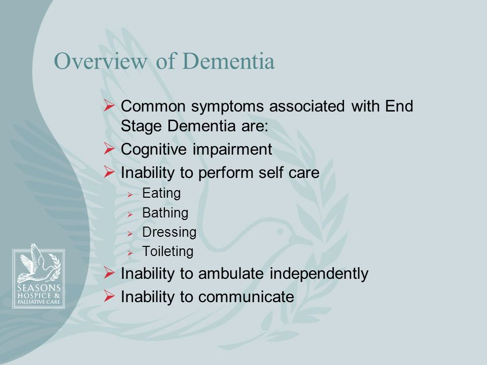 Overview of DementiaCommon symptoms associated with End Stage Dementia are: Cognitive impairment. Inability to perform self care.