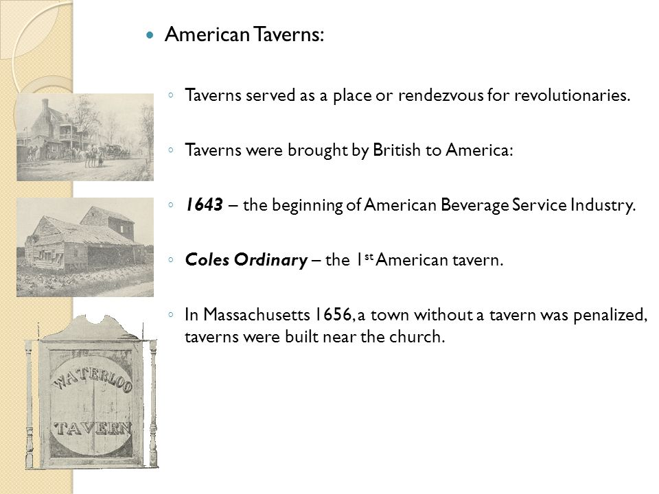 American Taverns: Taverns served as a place or rendezvous for revolutionaries. Taverns were brought by British to America: