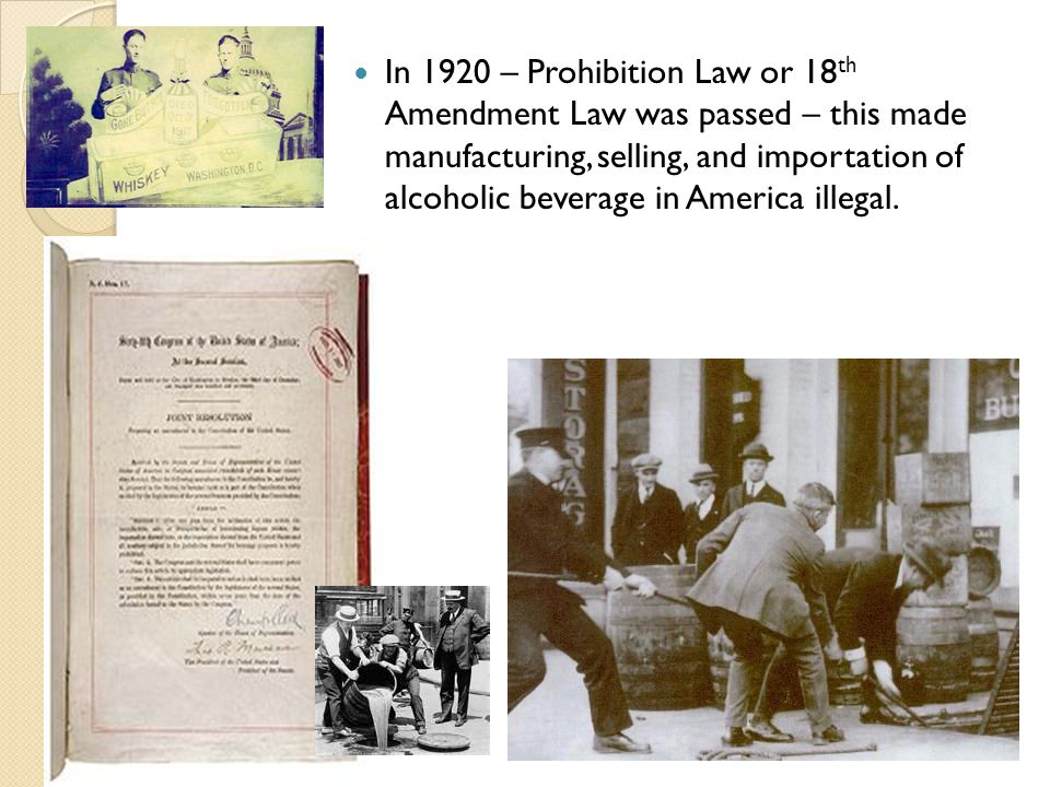 In 1920 – Prohibition Law or 18th Amendment Law was passed – this made manufacturing, selling, and importation of alcoholic beverage in America illegal.
